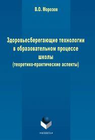 Здоровьесберегающие технологии в образовательном процессе школы (теоретико-практические аспекты)  . - 3-е изд., стер..  Монография ISBN 978-5-9765-2442-2