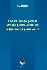 Психологические условия развития профессиональной педагогической деятельности    -3-е изд., стер. ISBN 978-5-9765-2463-7