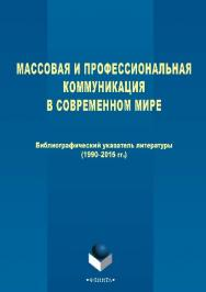Массовая и профессиональная коммуникация в современном мире : библиографический указатель (1990–2015) ISBN 978-5-9765-2527-6