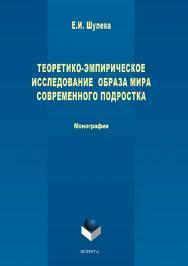 Теоретико-эмпирическое исследование образа мира современного подростка.  Монография ISBN 978-5-9765-3767-5