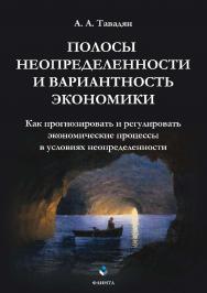 Полосы неопределенности и вариантность экономики: Как прогнозировать и регулировать экономические процессы в условиях неопределенности ISBN 978-5-9765-3896-2