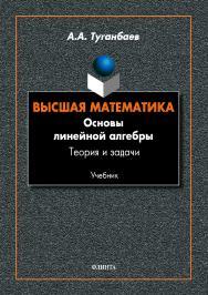 Высшая математика. Основы линейной алгебры. Теория и задачи: учебник ISBN 978-5-9765-4032-3