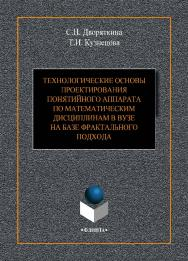 Технологические основы проектирования понятийного аппарата по математическим дисциплинам в вузе на базе фрактального подхода ISBN 978-5-9765-4107-8
