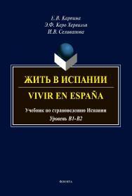 Жить в Испании. Vivir en Espana [ Электронный ресурс] : учебник по страноведению Испании ISBN 978-5-9765-4268-6