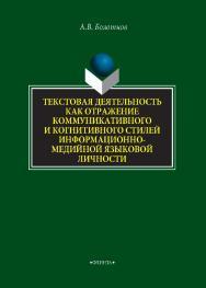 Текстовая деятельность как отражение коммуникативного и когнитивного стилей информационно-медийной языковой личности [Электронный ресурс]: монография / — 2-е изд., стер. ISBN 978-5-9765-4313-3