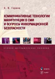 Коммуникативные технологии манипуляции в СМИ и вопросы информационной безопасности   Учебно-методическое пособие. - 2е изд., стер. ISBN 978-5-9765-4349-2