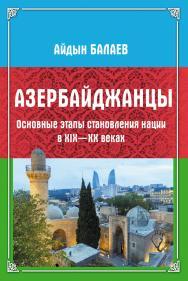Азербайджанцы : Основные этапы становления нации в XIX—XX веках ISBN 978-5-9765-4388-1