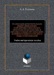Реализация дополнительных общеразвивающих и предпрофессиональных программ по математике в образовательных организациях основного общего и среднего общего образования [Электронный ресурс] : Учебно-методическое пособие ISBN 978-5-9765-4419-2