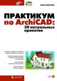 Практикум по ArchiCAD: 30 актуальных проектов ISBN 978-5-9775-0533-8
