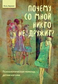 Почему со мной никто не дружит? Психологическая помощь детям-изгоям ISBN 978-5-98563-611-6