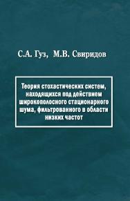 Теория стохастических систем, находящихся под действием широкополосного стационарного шума, фильтрованного в области низких частот ISBN 978-5-98699-160-3