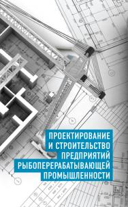 Проектирование и строительство предприятий рыбоперерабатывающей промышленности ISBN 978-5-98879-155-3