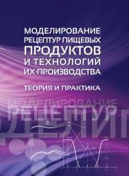 Моделирование рецептур пищевых продуктов и технологий их производства: теория и практика ISBN 978-5-98879-164-5