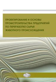Проектирование и основы промстроительства предприятий по переработке сырья животного происхождения : учеб. пособие ISBN 978-5-98879-169-0