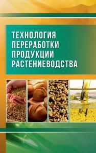 Технология переработки продукции растениеводства ISBN 978-5-98879-185-0