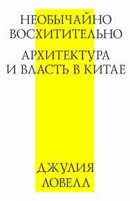 Необычайно восхитительно: архитектура и власть в Китае ISBN 978-5-9903723-2-0