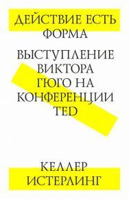 Действие есть форма. Выступление Виктора Гюго на конференции ISBN 978-5-9903723-3-7