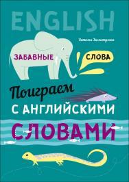 Поиграем с английскими словами. Забавные слова ISBN 978-5-9925-1168-0