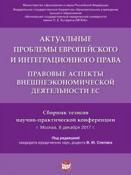 Актуальные проблемы европейского и интеграционного права: правовые аспекты внешнеэкономической деятельности ЕС : сборник тезисов научно-практической конференции ISBN 978-5-9988-0618-6