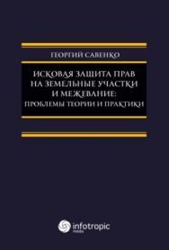 Исковая защита прав на земельные участки и межева- ние: проблемы теории и практики ISBN 978-5-9998-0231-6
