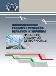 Инновационное развитие регионов Беларуси и Украины на основе кластерной сетевой формы ISBN 978-985-08-1837-9