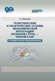 Теоретические и практические основы экономической интеграции регионов стран – членов ЕАЭС : на примере участия Республики Беларусь ISBN 978-985-08-2274-1