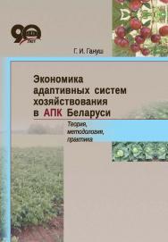 Экономика адаптивных систем хозяйствования в АПК Беларуси. Теория, методология, практика ISBN 978-985-08-2377-9