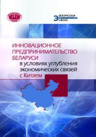 Инновационное предпринимательство Беларуси в условиях углубления экономических связей с Китаем ISBN 978-985-08-2456-1