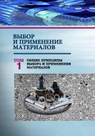 Выбор и применение материалов : учебное пособие. В 5 т. Т. 1. Общие принципы выбора и применения материалов ISBN 978-985-08-2506-3
