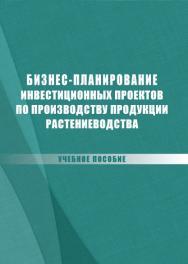 Бизнес-планирование инвестиционных проектов по производству продукции растениеводства : учебное пособие ISBN stgau_2018_18